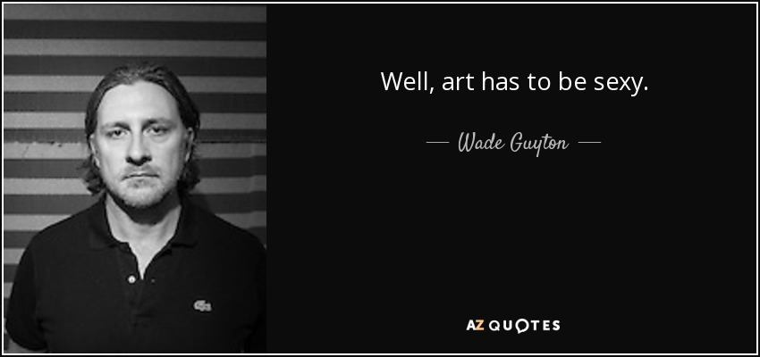 Well, art has to be sexy. - Wade Guyton
