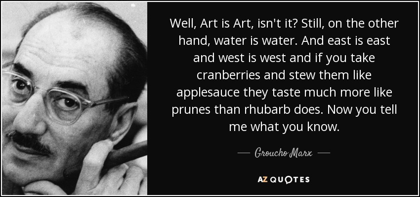Well, Art is Art, isn't it? Still, on the other hand, water is water. And east is east and west is west and if you take cranberries and stew them like applesauce they taste much more like prunes than rhubarb does. Now you tell me what you know. - Groucho Marx