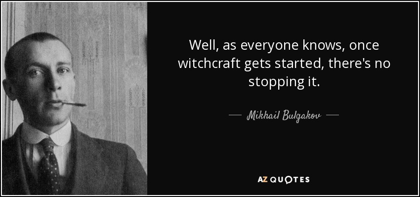 Well, as everyone knows, once witchcraft gets started, there's no stopping it. - Mikhail Bulgakov