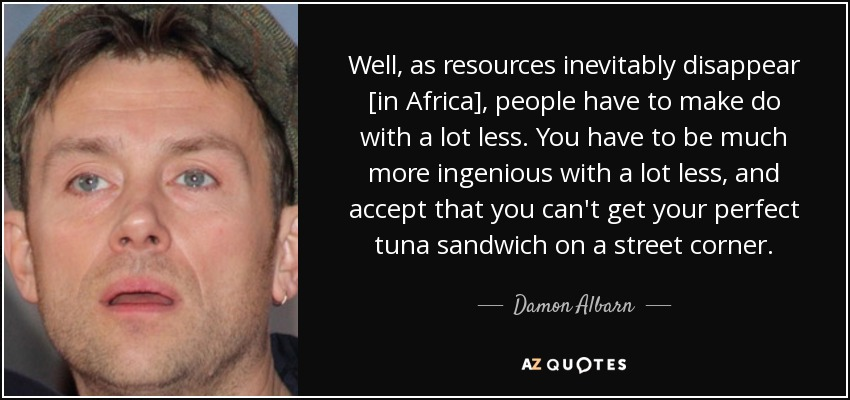 Well, as resources inevitably disappear [in Africa], people have to make do with a lot less. You have to be much more ingenious with a lot less, and accept that you can't get your perfect tuna sandwich on a street corner. - Damon Albarn