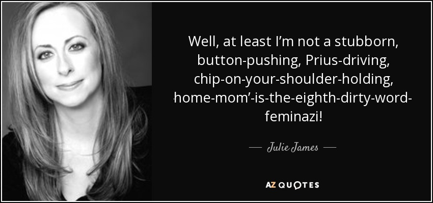 Well, at least I'm not a stubborn, button-pushing, Prius-driving, chip-on-your-shoulder-holding, 'stay-at-home-mom'-is-the-eighth-dirty-word-thinking feminazi! - Julie James