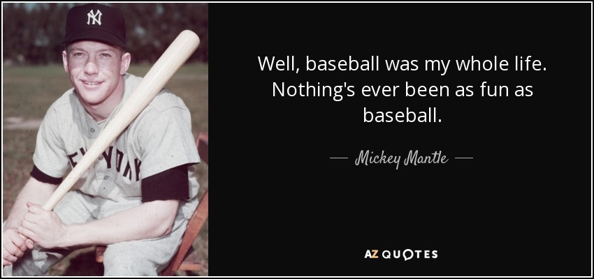 Well, baseball was my whole life. Nothing's ever been as fun as baseball. - Mickey Mantle