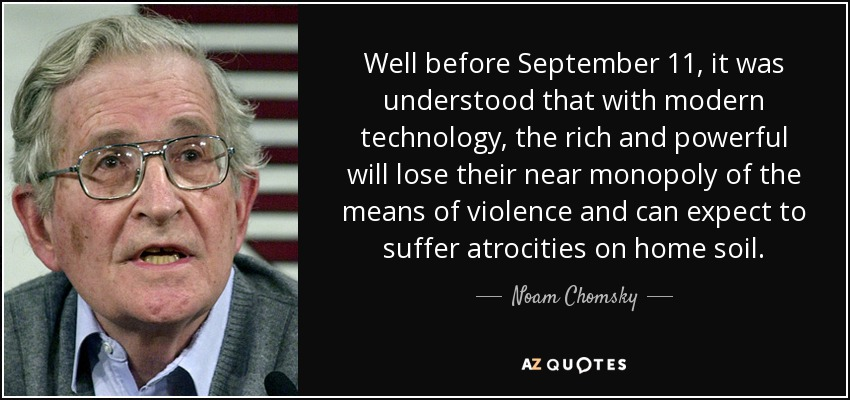 Well before September 11, it was understood that with modern technology, the rich and powerful will lose their near monopoly of the means of violence and can expect to suffer atrocities on home soil. - Noam Chomsky