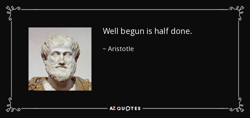 Well begun is half done. - Aristotle