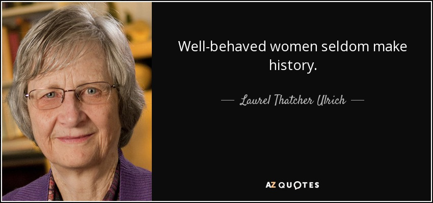 Well-behaved women seldom make history. - Laurel Thatcher Ulrich