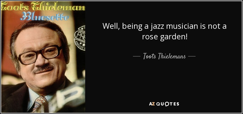 Well, being a jazz musician is not a rose garden! - Toots Thielemans