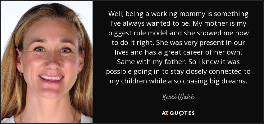 Well, being a working mommy is something I've always wanted to be. My mother is my biggest role model and she showed me how to do it right. She was very present in our lives and has a great career of her own. Same with my father. So I knew it was possible going in to stay closely connected to my children while also chasing big dreams. - Kerri Walsh
