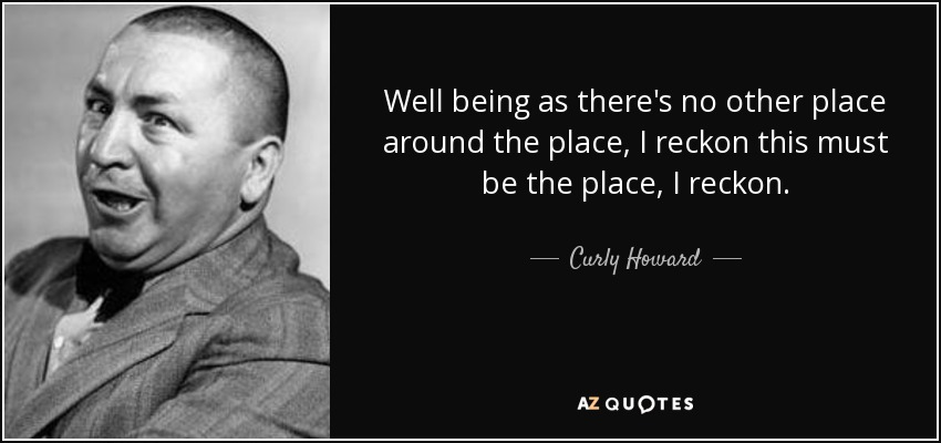 Well being as there's no other place around the place, I reckon this must be the place, I reckon. - Curly Howard
