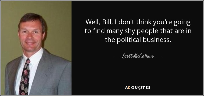 Well, Bill, I don't think you're going to find many shy people that are in the political business. - Scott McCallum