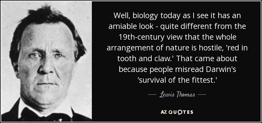 Well, biology today as I see it has an amiable look - quite different from the 19th-century view that the whole arrangement of nature is hostile, 'red in tooth and claw.' That came about because people misread Darwin's 'survival of the fittest.' - Lewis Thomas