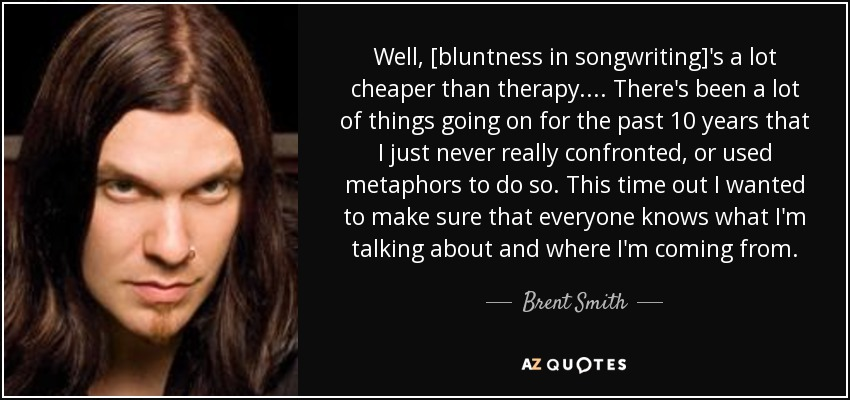 Well, [bluntness in songwriting]'s a lot cheaper than therapy.... There's been a lot of things going on for the past 10 years that I just never really confronted, or used metaphors to do so. This time out I wanted to make sure that everyone knows what I'm talking about and where I'm coming from. - Brent Smith