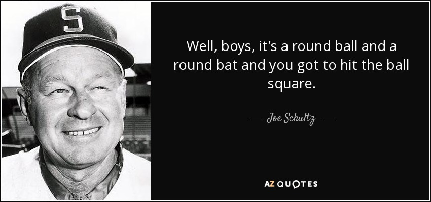 Well, boys, it's a round ball and a round bat and you got to hit the ball square. - Joe Schultz