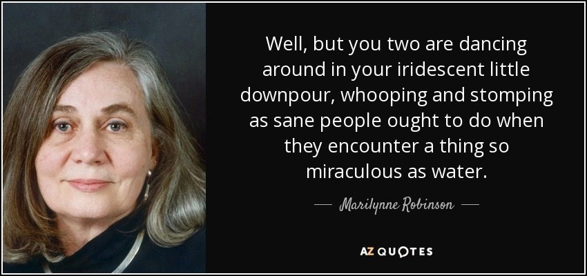 Well, but you two are dancing around in your iridescent little downpour, whooping and stomping as sane people ought to do when they encounter a thing so miraculous as water. - Marilynne Robinson