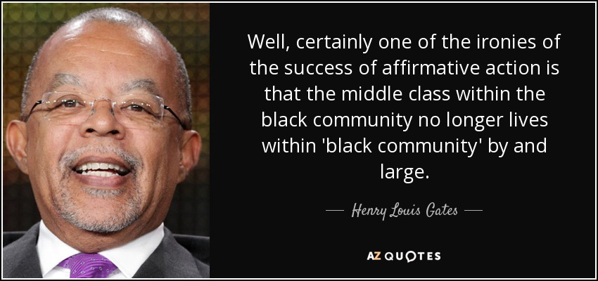 Well, certainly one of the ironies of the success of affirmative action is that the middle class within the black community no longer lives within 'black community' by and large. - Henry Louis Gates