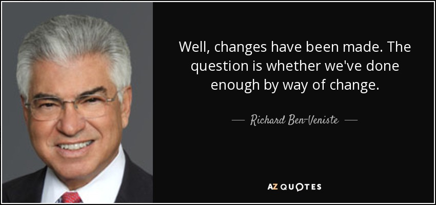 Well, changes have been made. The question is whether we've done enough by way of change. - Richard Ben-Veniste