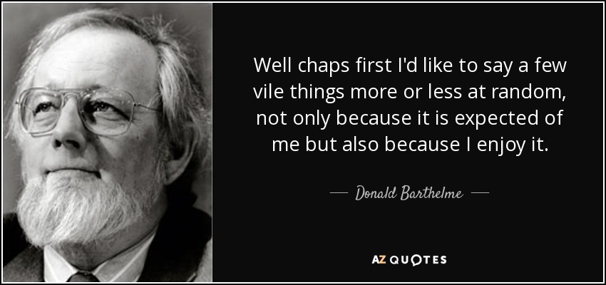 Well chaps first I'd like to say a few vile things more or less at random, not only because it is expected of me but also because I enjoy it. - Donald Barthelme