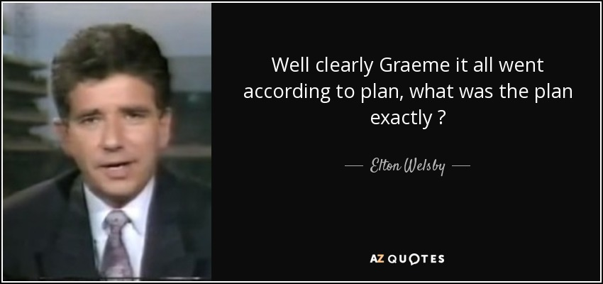 Well clearly Graeme it all went according to plan, what was the plan exactly ? - Elton Welsby
