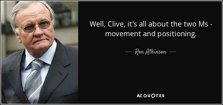Well, Clive, it's all about the two Ms - movement and positioning. - Ron Atkinson