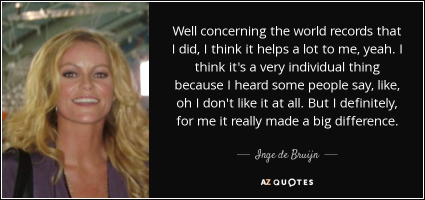 Well concerning the world records that I did, I think it helps a lot to me, yeah. I think it's a very individual thing because I heard some people say, like, oh I don't like it at all. But I definitely, for me it really made a big difference. - Inge de Bruijn