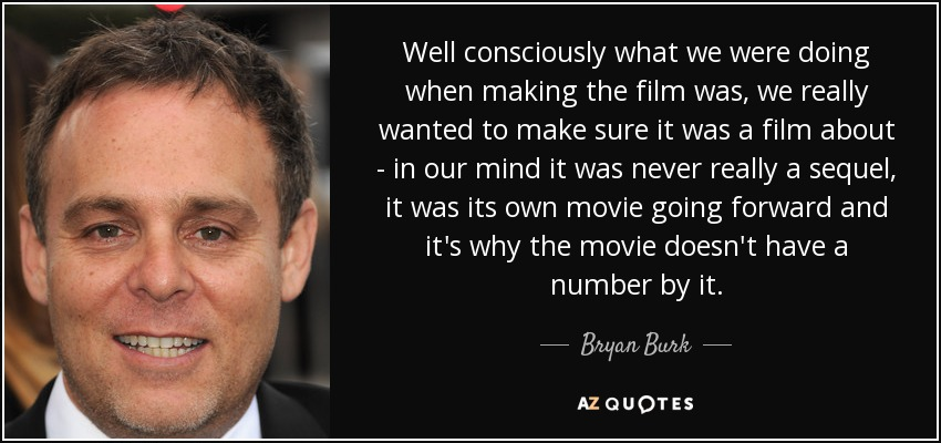 Well consciously what we were doing when making the film was, we really wanted to make sure it was a film about - in our mind it was never really a sequel, it was its own movie going forward and it's why the movie doesn't have a number by it. - Bryan Burk