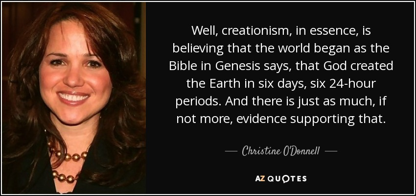 Well, creationism, in essence, is believing that the world began as the Bible in Genesis says, that God created the Earth in six days, six 24-hour periods. And there is just as much, if not more, evidence supporting that. - Christine O'Donnell