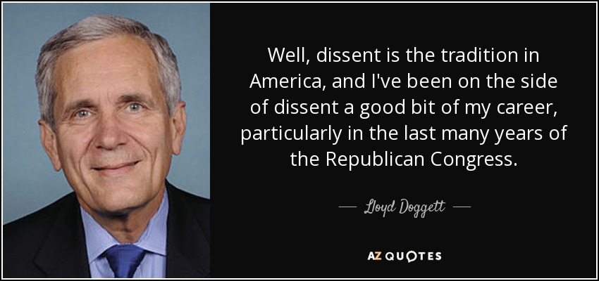 Well, dissent is the tradition in America, and I've been on the side of dissent a good bit of my career, particularly in the last many years of the Republican Congress. - Lloyd Doggett