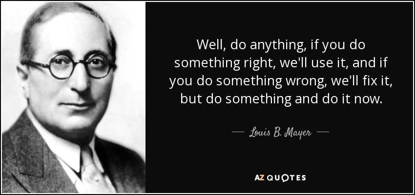 Well, do anything, if you do something right, we'll use it, and if you do something wrong, we'll fix it, but do something and do it now. - Louis B. Mayer