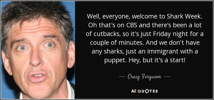 Well, everyone, welcome to Shark Week. Oh that's on CBS and there's been a lot of cutbacks, so it's just Friday night for a couple of minutes. And we don't have any sharks, just an immigrant with a puppet. Hey, but it's a start! - Craig Ferguson