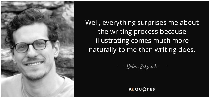 Well, everything surprises me about the writing process because illustrating comes much more naturally to me than writing does. - Brian Selznick