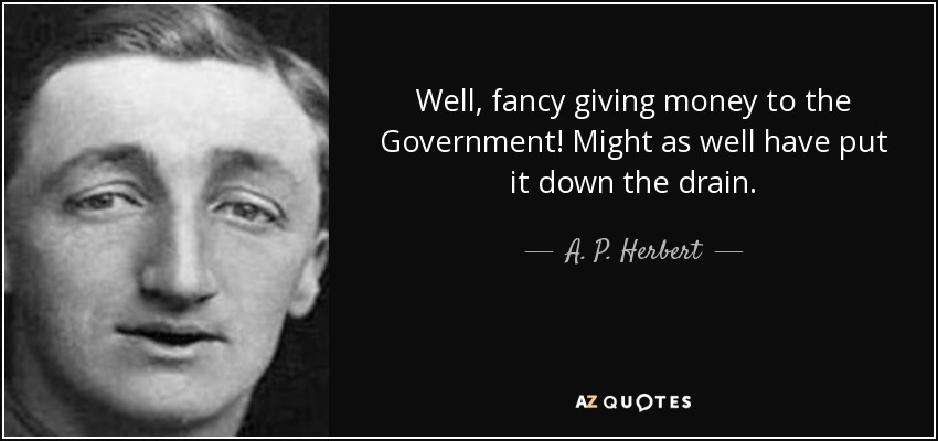 Well, fancy giving money to the Government! Might as well have put it down the drain. - A. P. Herbert