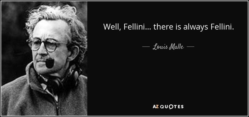 Well, Fellini... there is always Fellini. - Louis Malle