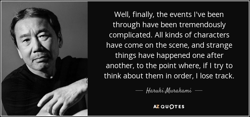 Well, finally, the events I've been through have been tremendously complicated. All kinds of characters have come on the scene, and strange things have happened one after another, to the point where, if I try to think about them in order, I lose track. - Haruki Murakami