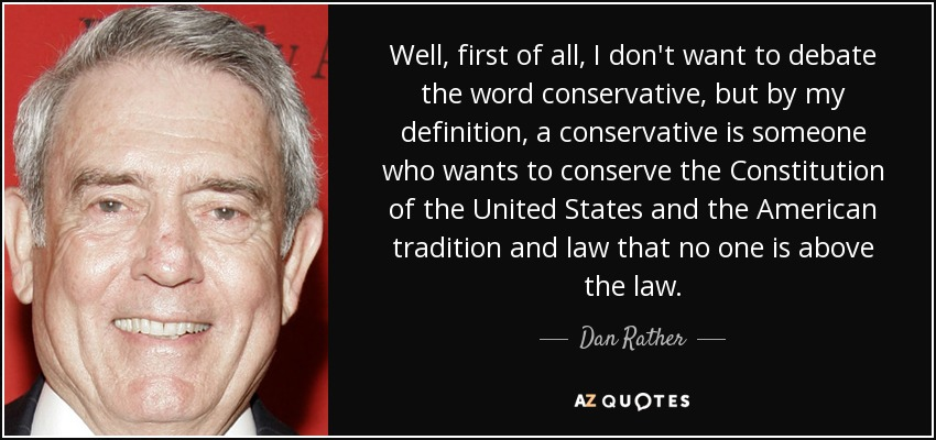 Well, first of all, I don't want to debate the word conservative, but by my definition, a conservative is someone who wants to conserve the Constitution of the United States and the American tradition and law that no one is above the law. - Dan Rather