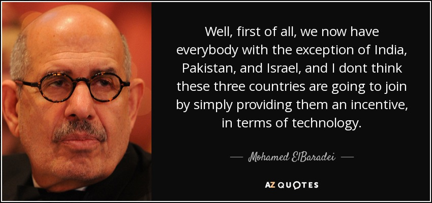 Well, first of all, we now have everybody with the exception of India, Pakistan, and Israel, and I dont think these three countries are going to join by simply providing them an incentive, in terms of technology. - Mohamed ElBaradei