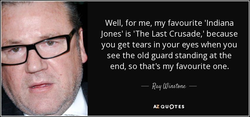 Well, for me, my favourite 'Indiana Jones' is 'The Last Crusade,' because you get tears in your eyes when you see the old guard standing at the end, so that's my favourite one. - Ray Winstone