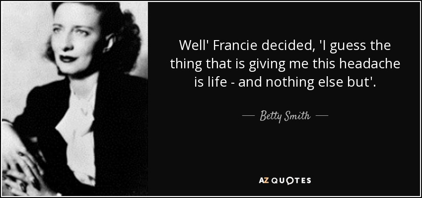 Well' Francie decided, 'I guess the thing that is giving me this headache is life - and nothing else but'. - Betty Smith