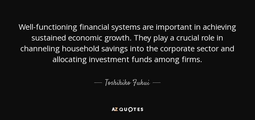 Well-functioning financial systems are important in achieving sustained economic growth. They play a crucial role in channeling household savings into the corporate sector and allocating investment funds among firms. - Toshihiko Fukui