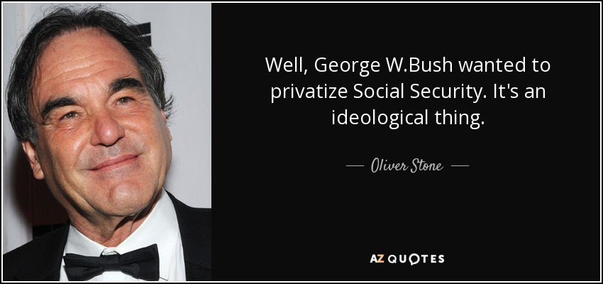 Well, George W.Bush wanted to privatize Social Security. It's an ideological thing. - Oliver Stone