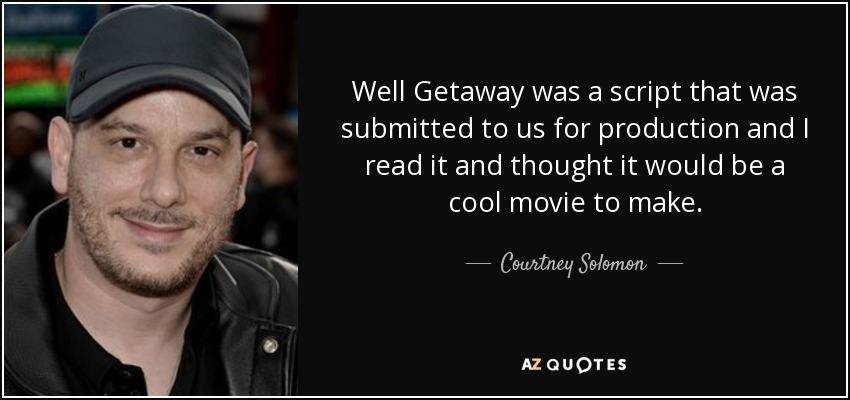 Well Getaway was a script that was submitted to us for production and I read it and thought it would be a cool movie to make. - Courtney Solomon