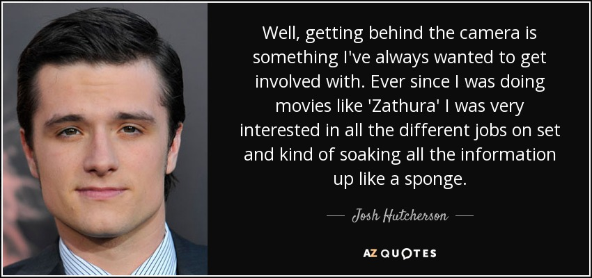 Well, getting behind the camera is something I've always wanted to get involved with. Ever since I was doing movies like 'Zathura' I was very interested in all the different jobs on set and kind of soaking all the information up like a sponge. - Josh Hutcherson