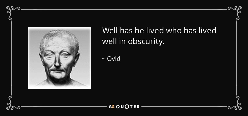 Well has he lived who has lived well in obscurity. - Ovid
