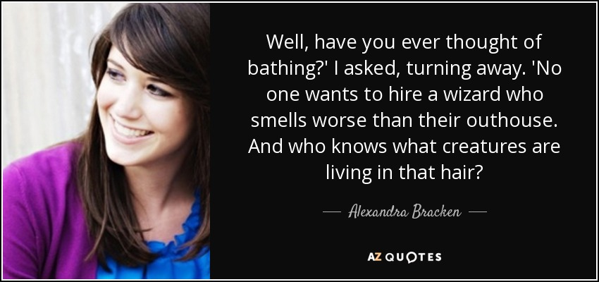 Well, have you ever thought of bathing?' I asked, turning away. 'No one wants to hire a wizard who smells worse than their outhouse. And who knows what creatures are living in that hair? - Alexandra Bracken