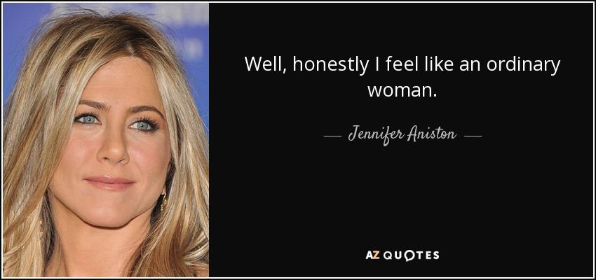 Well, honestly I feel like an ordinary woman. - Jennifer Aniston