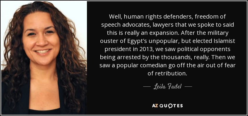 Well, human rights defenders, freedom of speech advocates, lawyers that we spoke to said this is really an expansion. After the military ouster of Egypt's unpopular, but elected Islamist president in 2013, we saw political opponents being arrested by the thousands, really. Then we saw a popular comedian go off the air out of fear of retribution. - Leila Fadel