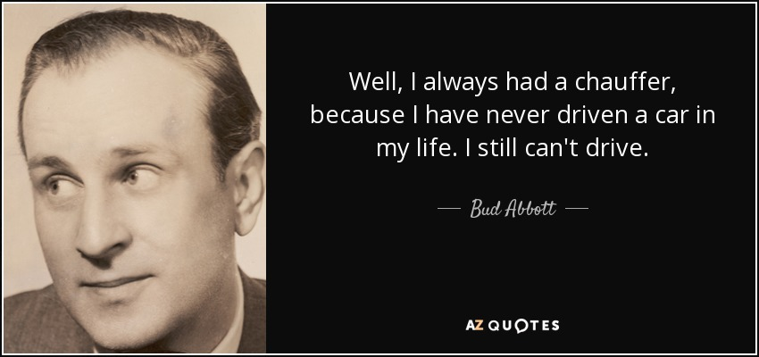 Well, I always had a chauffer, because I have never driven a car in my life. I still can't drive. - Bud Abbott