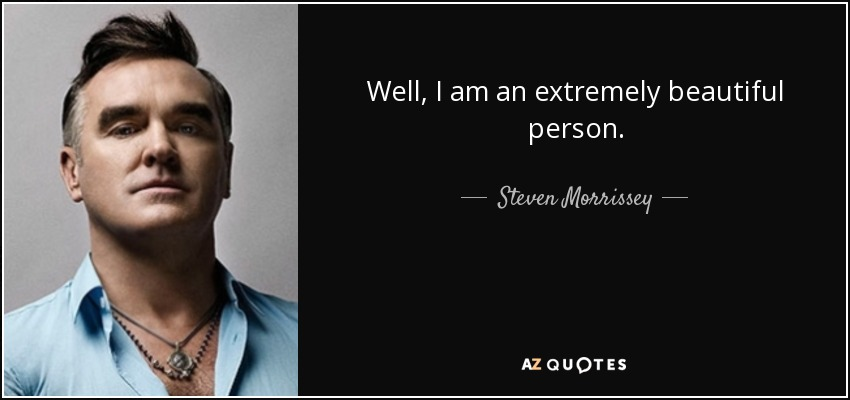 Well, I am an extremely beautiful person. - Steven Morrissey