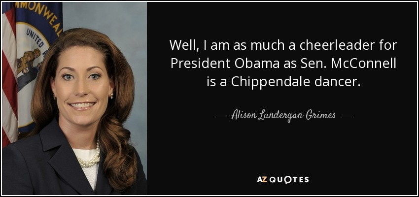 Well, I am as much a cheerleader for President Obama as Sen. McConnell is a Chippendale dancer. - Alison Lundergan Grimes