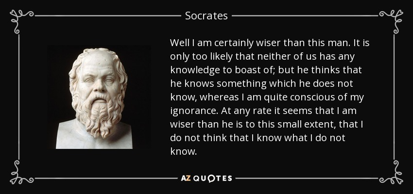 Well I am certainly wiser than this man. It is only too likely that neither of us has any knowledge to boast of; but he thinks that he knows something which he does not know, whereas I am quite conscious of my ignorance. At any rate it seems that I am wiser than he is to this small extent, that I do not think that I know what I do not know. - Socrates
