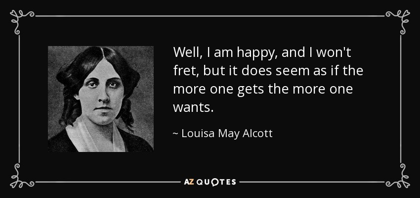 Well, I am happy, and I won't fret, but it does seem as if the more one gets the more one wants. - Louisa May Alcott