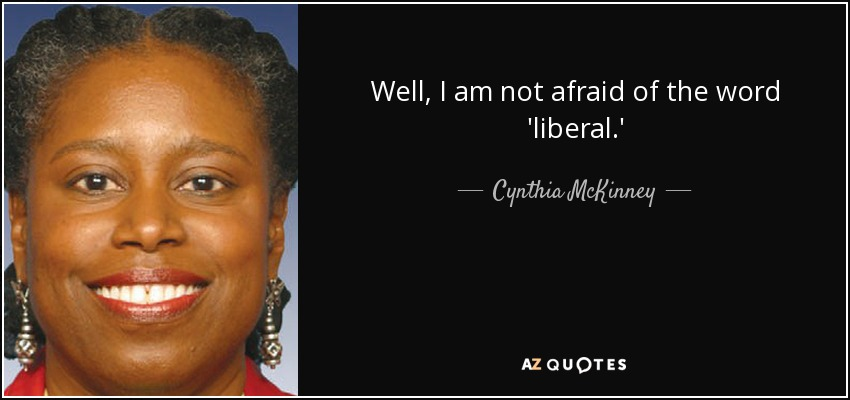 Well, I am not afraid of the word 'liberal.' - Cynthia McKinney
